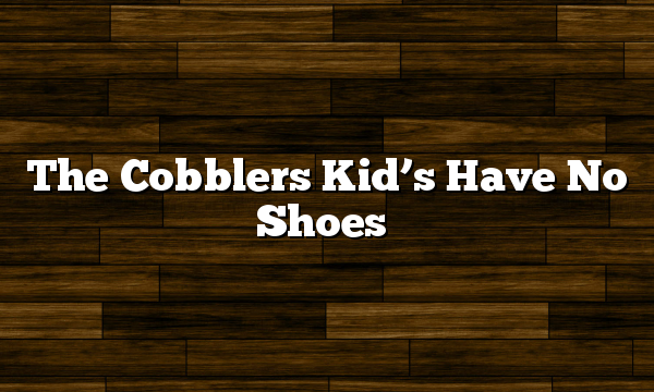 The Cobblers Kid's Have No Shoes