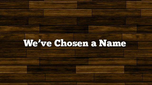 We've Chosen a Name