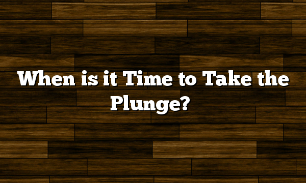 When is it Time to Take the Plunge?